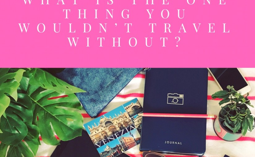 What is the one thing you wouldn't travel without?