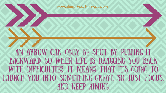 an-arrow-can-only-be-shot-by-pulling-it-backward-so-when-life-is-dragging-you-back-with-difficulties-it-means-that-its-going-to-launch-you-into-something-great-so-just-focus-and-keep-aiming