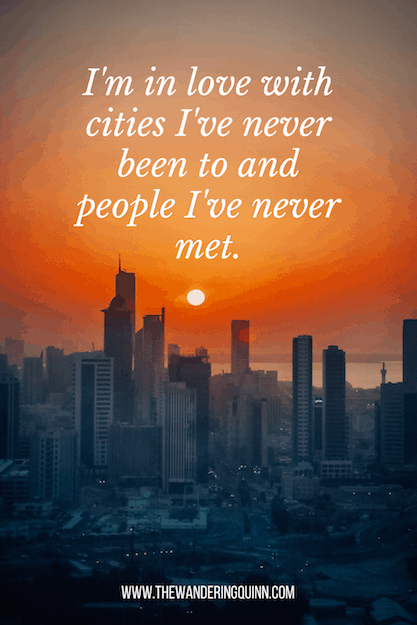 I'm in love with cities I've never been to and people I've never met Travel Quote