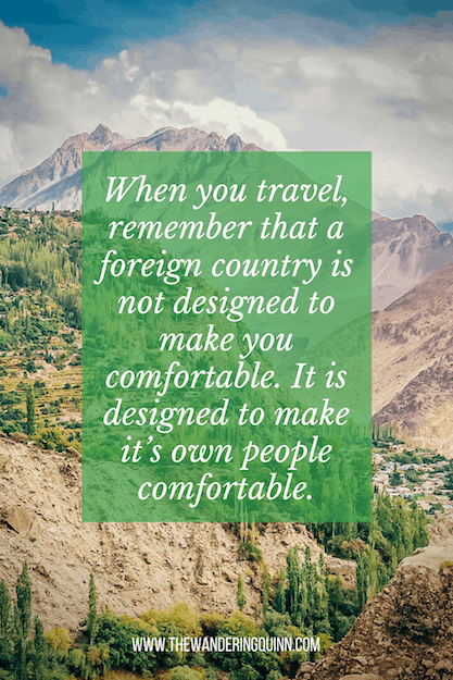When you travel, remember that a foreign country is not designed to make you comfortable. It is designed to make it's own people comfortable Travel Quote