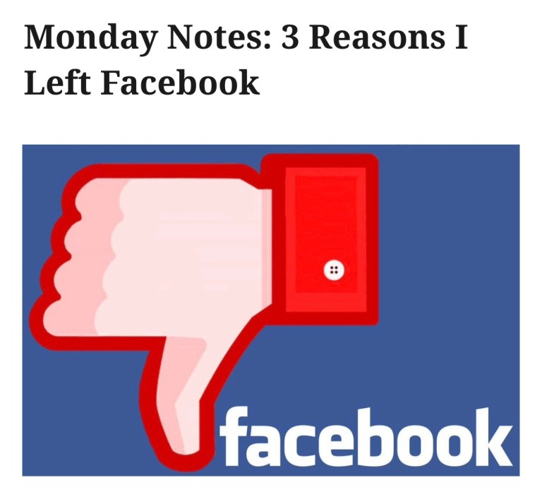 Monday Notes: 3 Reasons I Left Facebook