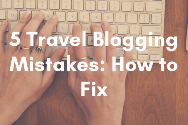 5 Travel Blogging Mistakes: And How to Fix Them