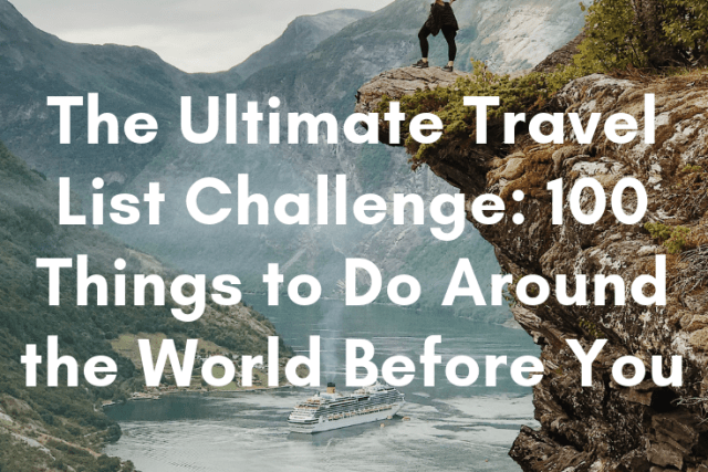 The Ultimate Travel List Challenge: 100 Things to Do Around the World Before You Die