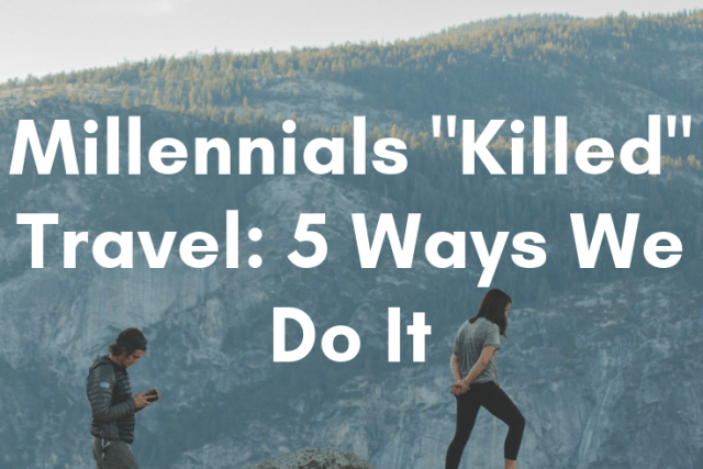 "Millennials ""Killed"" Travel: 5 Ways We Do It Differently"