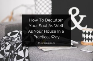 Read more about the article How To Declutter Your Soul As Well As Your House In a Practical Way