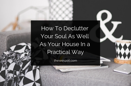 How To Declutter Your Soul As Well As Your House In a Practical Way