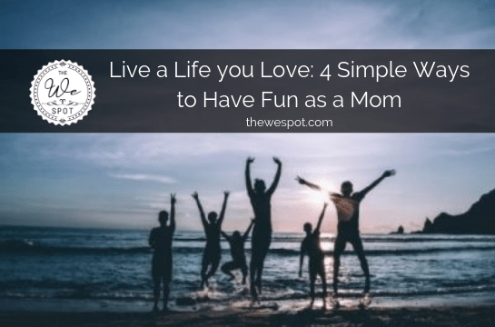 Live a Life You Love: 4 Simple Ways to Have Fun as a Mom