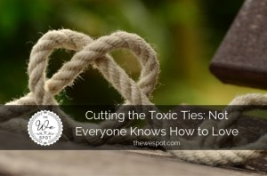 Cutting the Toxic Ties: Not Everyone Knows How to Love