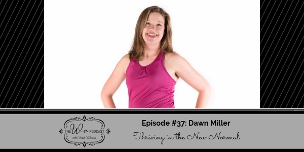 The We Podcast #37: Dawn Miller- Thriving in the New Normal