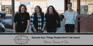 The We Podcast #47: Things People Don't Talk About- Shame, Success, & Sex