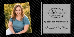 The We Podcast #61: Angela Garcia- Moms Who Rise