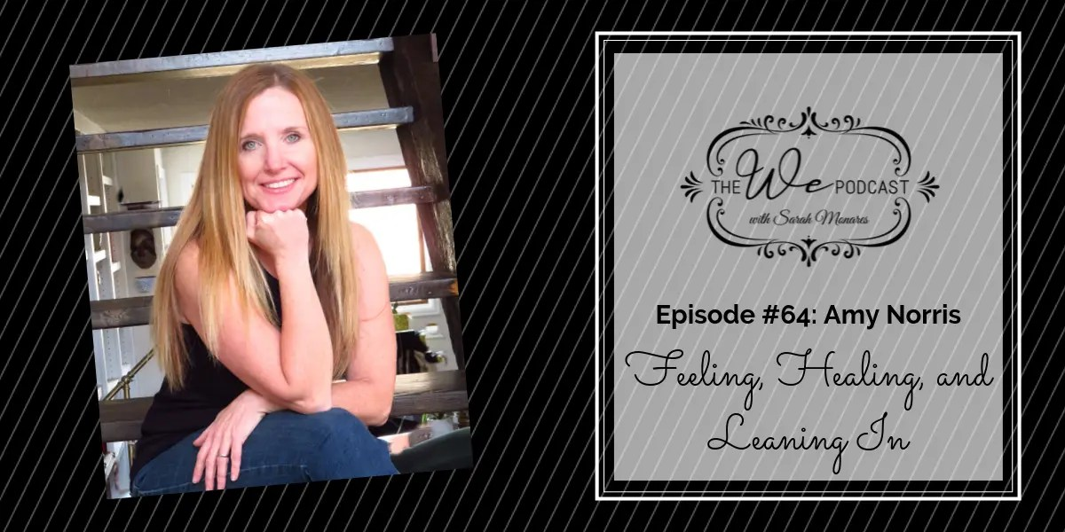 The We Podcast #64: Amy Norris- Feeling, Healing, and Leaning In