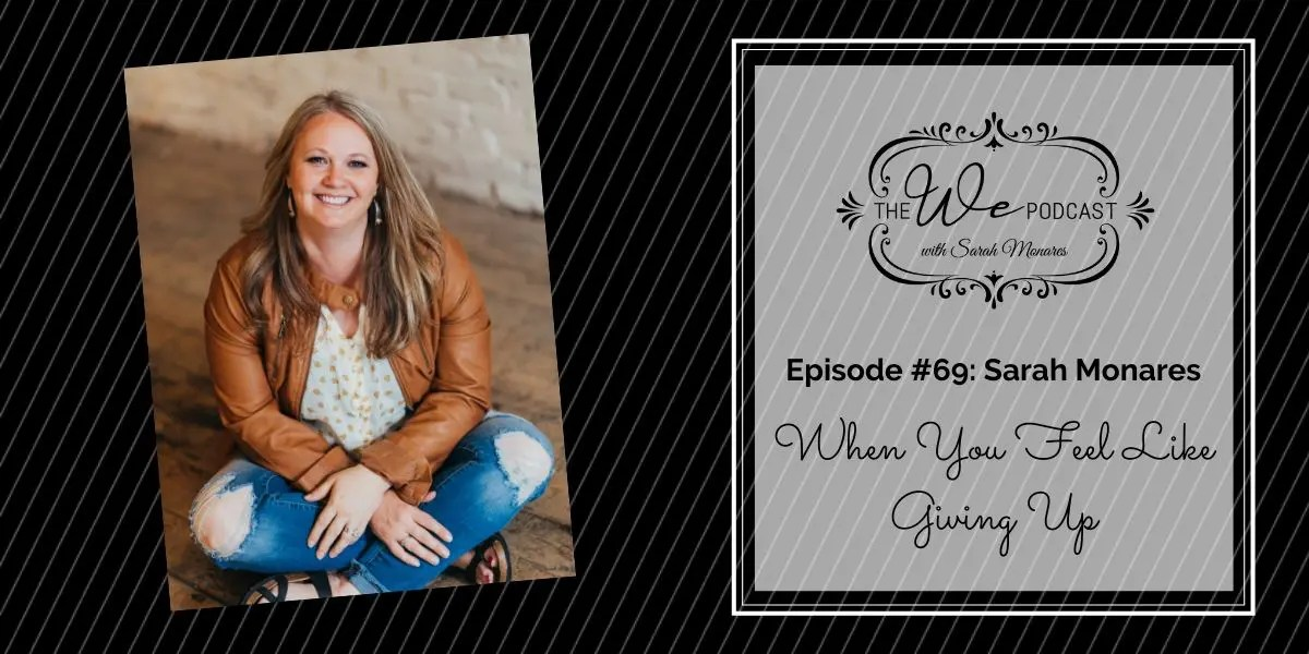 The We Podcast #69: Sarah Monares- When You Feel Like Giving Up