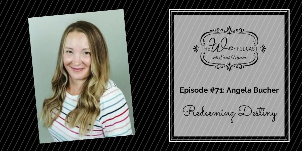 The We Podcast #71: Angela Bucher- Redeeming Destiny