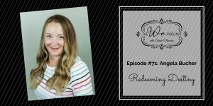 The We Podcast #71: Angela Bucher- Redeeming Destiny