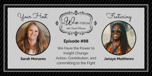 The We Podcast #88: Janaye Matthews- The Power to Insight Change