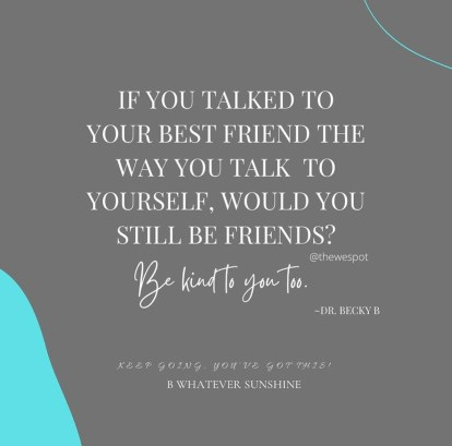 If you talked to your best friend they way you talk to yourself, would you still be friends?