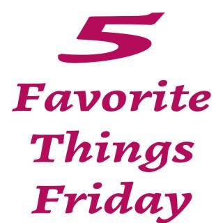 5 Favorite Things Friday