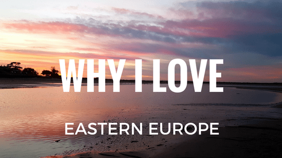 Why I love Eastern Europe