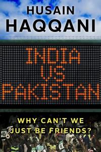 Cover of Husain Haqqani's India vs. Pakistan: Why Can't We Just be Friends? (Juggernaut, 2016)