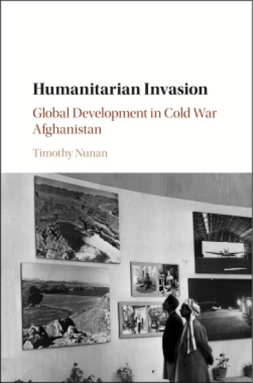 Timothy Nunan <em>Humanitarian Invasion: Global Development in Cold War Afghanistan</em> Cambridge University Press, 2016
