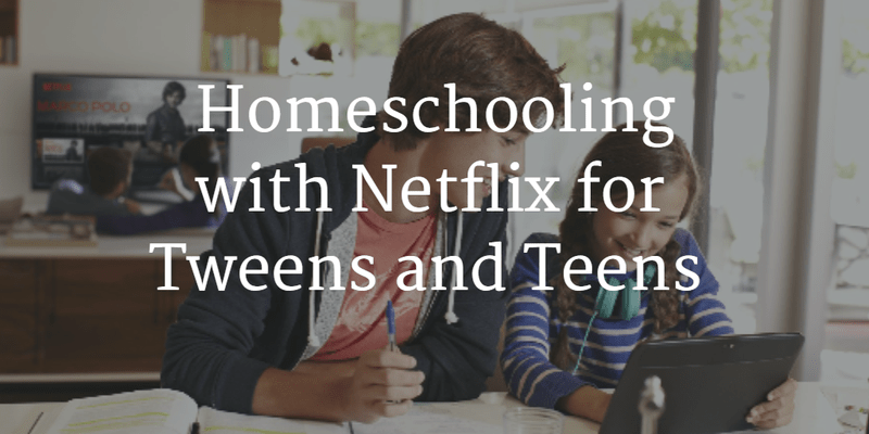 Homeschooling with Netflix for Tweens and Teens
