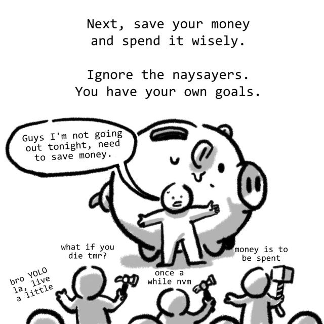 Next, save your money and spend it wisely. Ignore the naysayers. You have your own goals.
