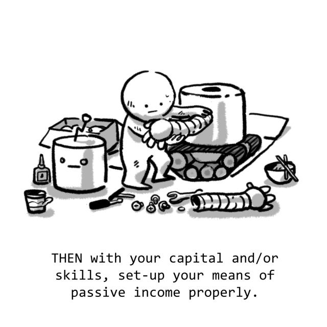 THEN with your capital and/or skills, set-up your means of passive income properly.