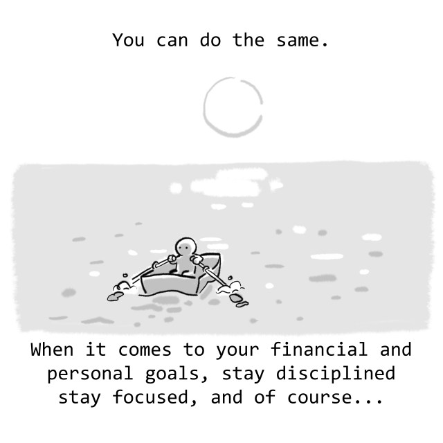 You can do the same. When it comes to your financial and personal goals, stay disciplined stay focused, and of course...