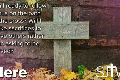 Am I ready to follow Jesus on the path to the cross? Will I make sacrifices to serve others rather than asking to be served?