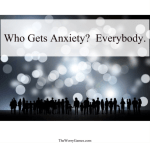 Who Gets Anxiety?   Everybody.