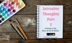 Scary Intrusive Thoughts Part 2 – Getting To The Root Of The Problem