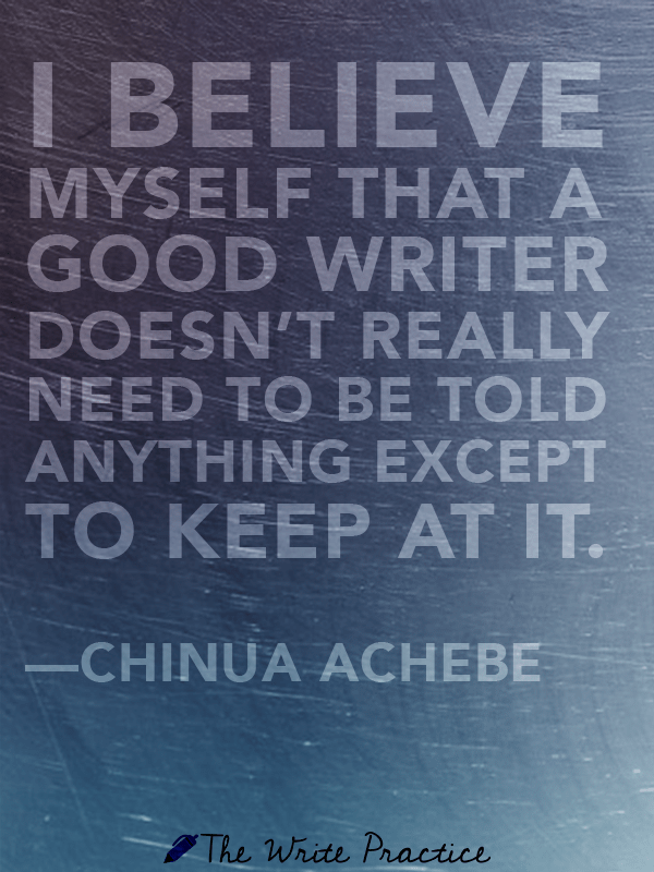 I believe myself that a good writer doesn't really need to be told anything except to keep at it. Chinua Achebe