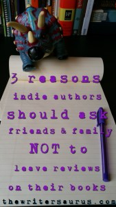 3 reasons indie authors should ask friends and family NOT to review. From The Writersaurus. #writingtips #amwriting