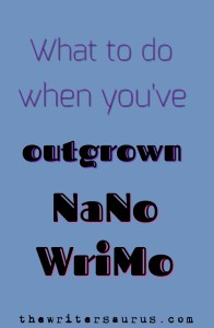What to do when you've outrgrown #NaNoWriMo. Only on #thewritersaurus #amwriting #writingtips