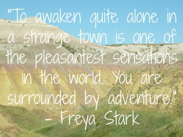 To awaken quite alone in a strange town is one of the pleasantest sensations in the world. You are surrounded by adventure. - Freya Stark