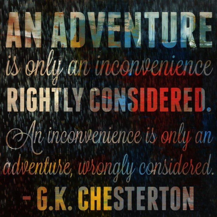 An adventure is only an inconvenience rightly considered. - G.K. Chesterton