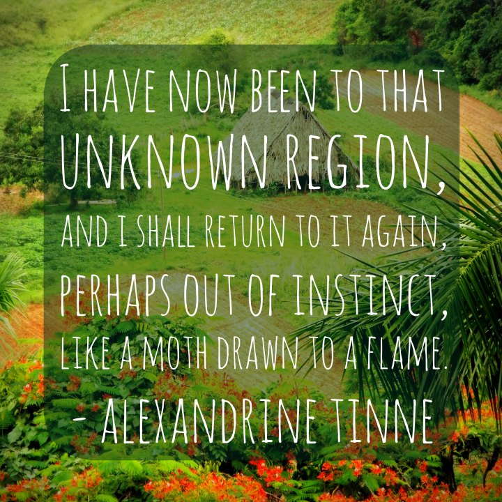I have now been to that unknown region, and I shall return to it again, perhaps out of instinct, like a moth drawn to a flame. - Alexandrine Tinne
