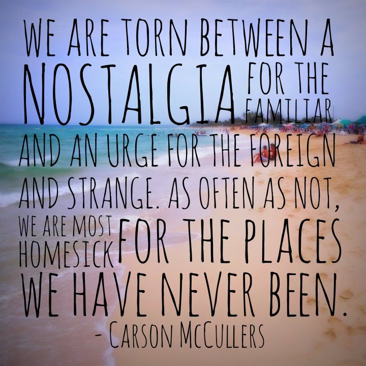 We are torn between a nostalgia for the familiar and an urge for the foreign and strange. As often as not, we are most homesick for the places we have never been. - Carson McCullers