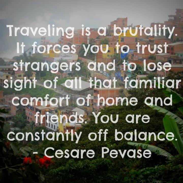 Traveling is a brutality. It forces you to trust strangers and to lose sight of all that familiar comfort of home and friends. You are constantly off balance. - Cesare Pavese