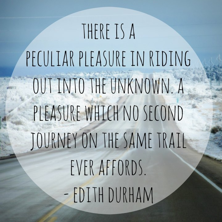 There is a peculiar pleasure in riding out into the unknown. A pleasure which no second journey on the same trail ever affords. - Edith Durham