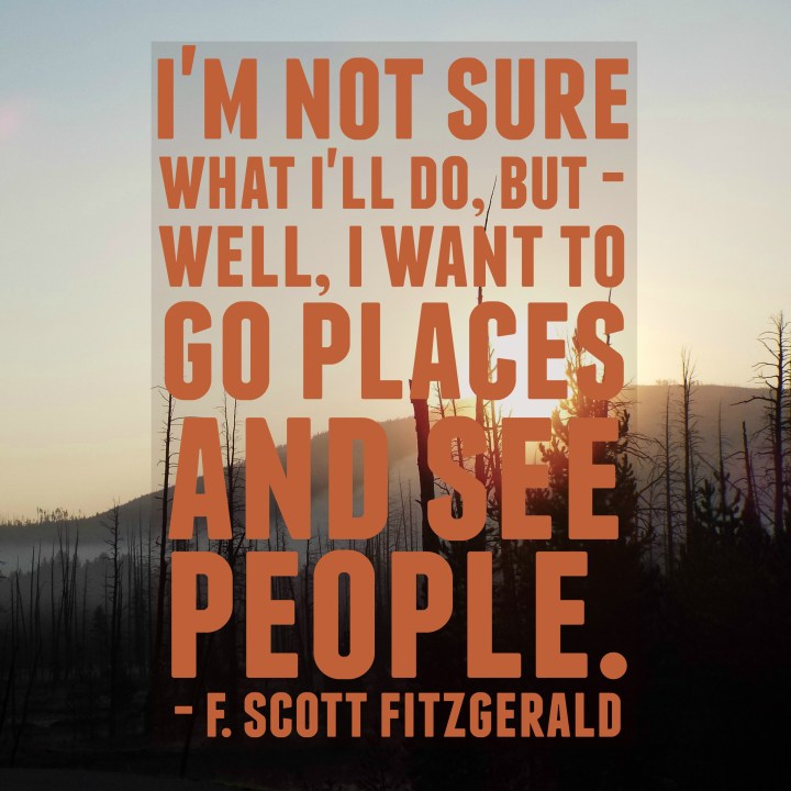 I'm not sure what I'll do, but - well, I want to go places and see people. - F. Scott Fitzgerald