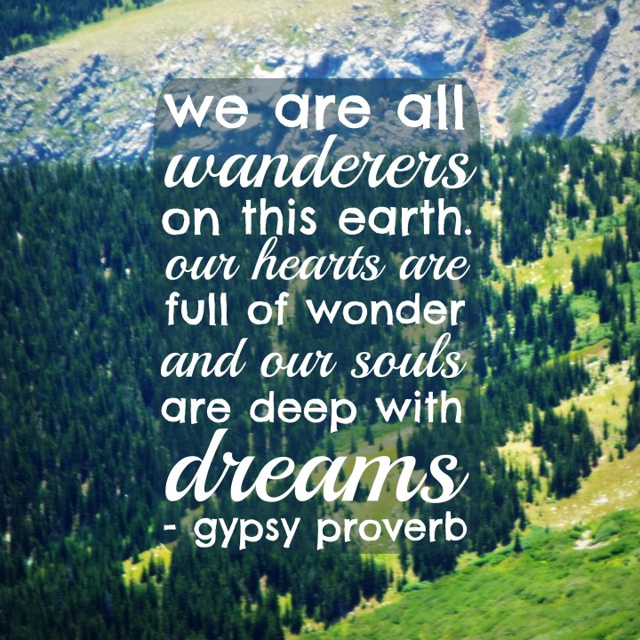 We are all wanderers on this earth. Our hearts are full of wonder and our souls are deep with dreams. - Gypsy proverb