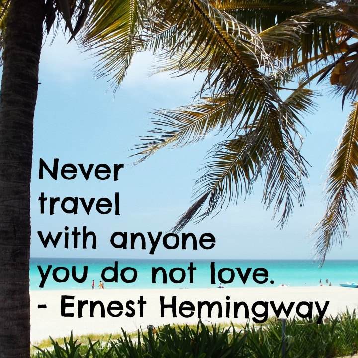 Never travel with anyone you do not love. - Ernest Hemingway