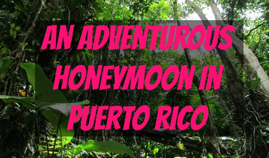 An Adventurous Honeymoon in Puerto Rico