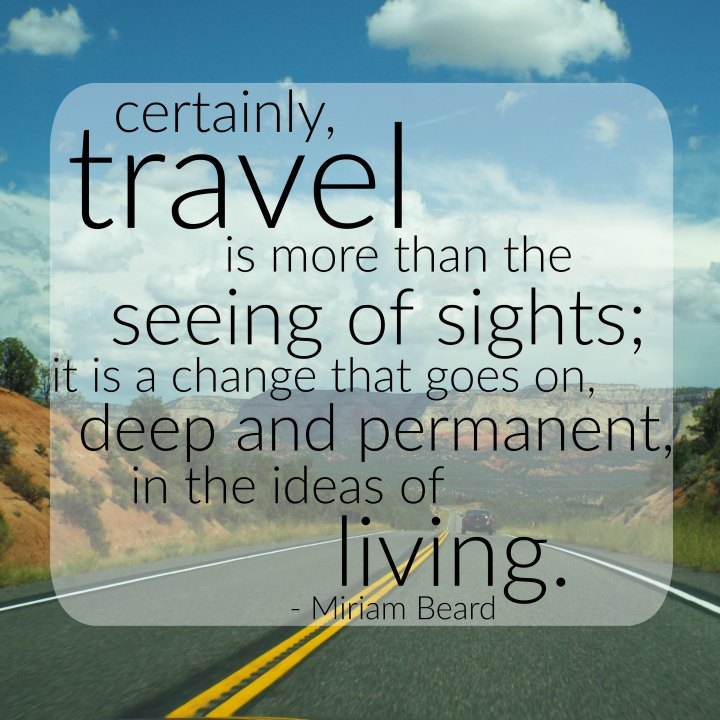 Certainly, travel is more than the seeing of sights; it is a change that goes on, deep and permanent, in the ideas of living. - Miriam Beard