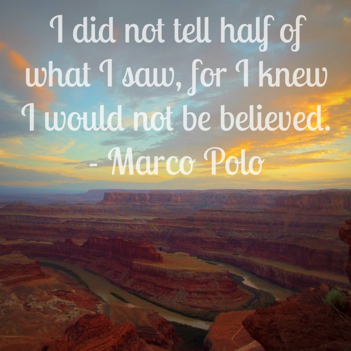 I did not tell half of what I saw, for I knew I would not be believed. - Marco Polo