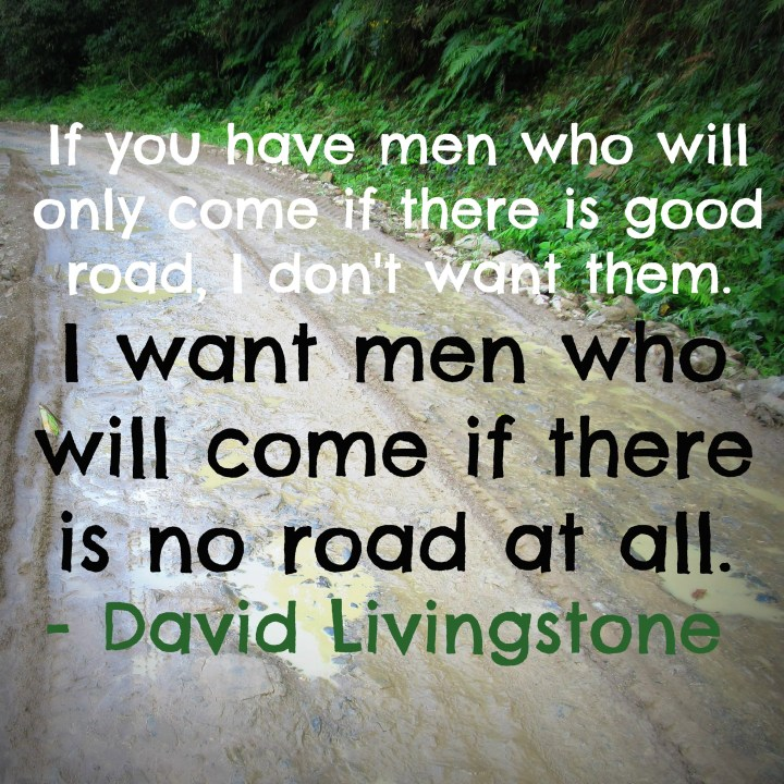 I want men who will come if there is no road at all. - David Livingstone