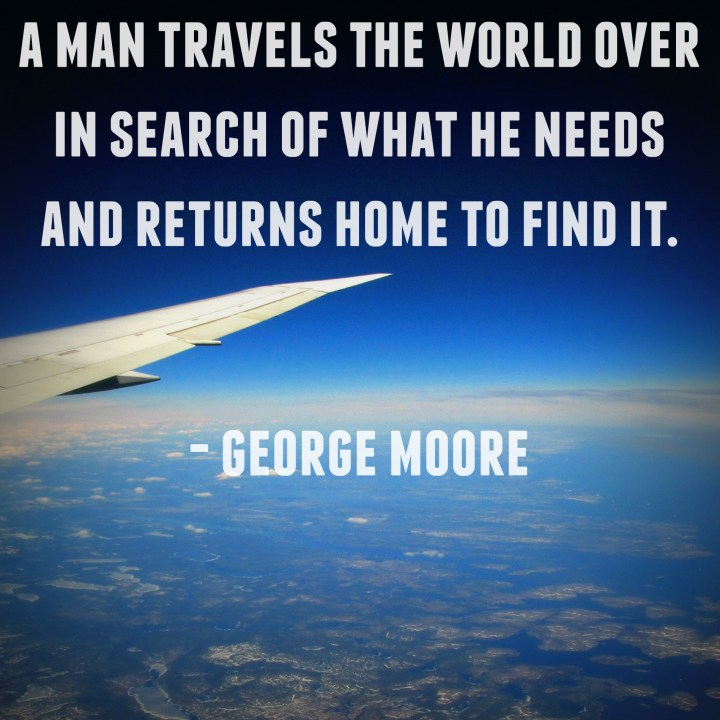 A man travels the world over in search of what he needs and returns home to find it. - George Moore