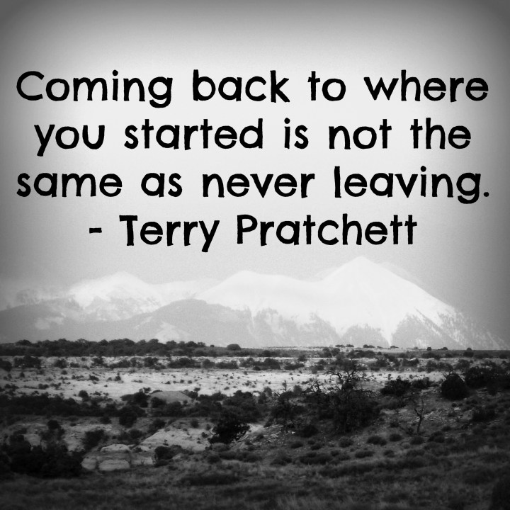 Coming back to where you started is not the same as never leaving. - Terry Pratchett